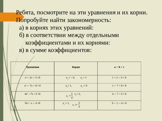 Ребята, посмотрите на эти уравнения и их корни. Попробуйте найти закономерность:  а) в корнях этих уравнений:  б) в соответствии между отдельными  коэффициентами и их корнями:  в) в сумме коэффициентов:  Уравнения х 2 + 2 х ─ 3 =0  Корни  a + b + c  х 1 = ─ 3 , х 2 = 1 х 2 ─ 7 х + 6 = 0 4 х 2 ─ 7 х +3 =0 1 + 2 ─ 3 = 0  х 1 = 1, х 2 = 6 5х 2 ─ х ─ 4 =0 1 ─ 7 + 6 = 0  х 2 =1, 4 ─ 7 + 3 = 0  х 2 = 1, 5 ─ 1 ─ 4 = 0
