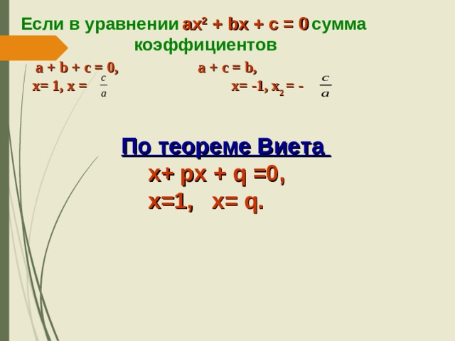 Если в уравнении  ax 2 + bx + c = 0  сумма  коэффициентов  a + b + c = 0,  a + c = b,   х= 1, х = х= -1, х 2  = -  По теореме Виета  х+ px + q =0,   х=1, х= q.