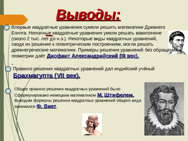 Выводы:  Впервые квадратные уравнения сумели решить математики Древнего Египта. Неполные квадратные уравнения умели решать вавилоняне (около 2 тыс. лет до н.э.). Некоторые виды квадратных уравнений, сводя их решение к геометрическим построениям, могли решать древнегреческие математики. Примеры решения уравнений без обращения к геометрии даёт Диофант Александрийский ( III век).  Правило решения квадратных уравнений дал индийский учёный Брахмагупта ( VII век). Общее правило решения квадратных уравнений было Сформулировано немецким математиком М. Штифелем. Выводом формулы решения квадратных уравнений общего вида занимался Ф. Виет .