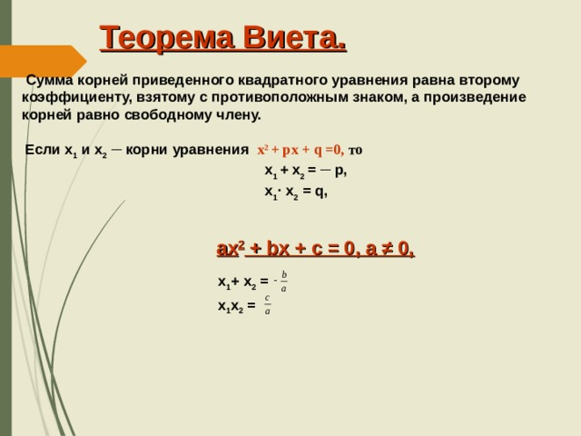 Теорема Виета.  Сумма корней приведенного квадратного уравнения равна второму коэффициенту, взятому с противоположным знаком, а произведение корней равно свободному члену. Если х 1 и х 2  ─ корни уравнения  х 2  + px + q =0,  то  x 1 + x 2 = ─ p,  х 1 ·  x 2 = q, ax 2 + bx + c = 0, а ≠ 0,  x 1 + x 2 =  x 1 x 2 =