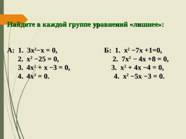 Найдите в каждой группе уравнений «лишнее»:   А: 1. 3х 2 −х = 0, Б: 1. х 2  −7х +1=0,  2. х 2 −25 = 0, 2. 7х 2 − 4х +8 = 0,  3. 4х 2 + х −3 = 0, 3. х 2 + 4х −4 = 0,  4. 4х 2 = 0. 4. х 2 −5х −3 = 0.