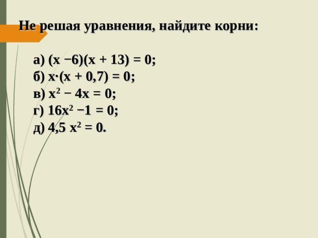 Не решая уравнения, найдите корни:   а) (х −6)(х + 13) = 0;  б) х · (х + 0,7) = 0;  в) х 2  − 4х = 0;  г) 16х 2 −1 = 0;  д) 4,5 х 2 = 0.