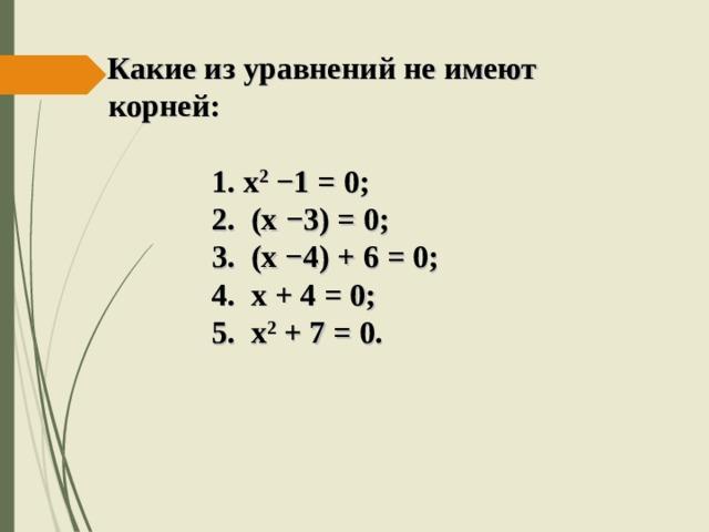 Какие из уравнений не имеют   корней:   1. х 2  −1 = 0;  2. (х −3) = 0;  3. (х −4) + 6 = 0;  4. х + 4 = 0;  5. х 2 + 7 = 0.