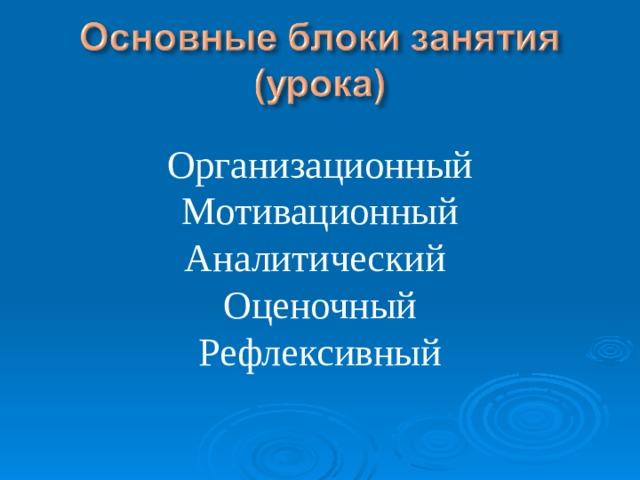 Организационный Мотивационный Аналитический Оценочный Рефлексивный