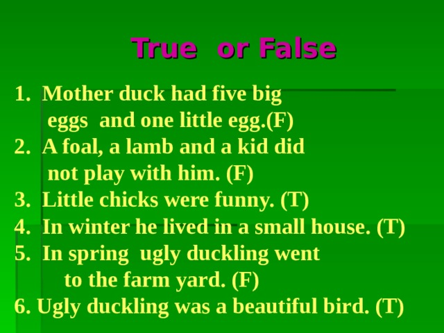 True or False  Mother duck had five big  eggs and one little egg.  A foal, a lamb and a kid did  not play with him.  Little chicks were funny. 4. In winter he lived in a small house.  In spring ugly duckling went  to the farm yard. 6. Ugly duckling was a beautiful bird.