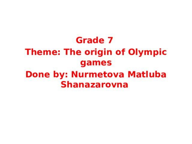 Grade 7 Theme: The origin of Olympic games Done by: Nurmetova Matluba Shanazarovna