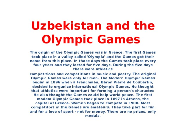 Uzbekistan and the Olympic Games The origin of the Olympic Games was in Greece. The first Games took place in a valley called 'Olympia' and the Games got their name from this place. In those days the Games took place every four years and they lasted for five days. During the five days there were athletics competitions and competitions in music and poetry. The original Olympic Games were only for men. The Modern Olympic Games began in 1896 when a Frenchman, Baron Pierre de Coubertin, decided to organize international Olympic Games. He thought that athletics were important for forming a person's character. He also thought the Games could help world peace. The first modem Olympic Games took place in 1897 in Athens, the capital of Greece. Women began to compete in 1900. Most competitors in the Games are amateurs. They take part for fun and for a love of sport - not for money. There are no prizes, only medals.