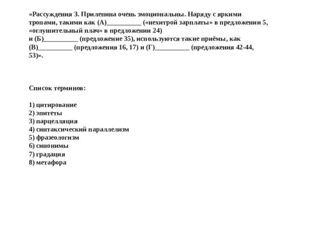 «Рассуждения З. Прилепина очень эмоциональны. Наряду с яркими тропами, такими как (А)__________ («нехитрой зарплаты» в предложении 5, «оглушительный плач» в предложении 24)  и (Б)__________ (предложение 35), используются такие приёмы, как (В)__________ (предложения 16, 17) и (Г)__________ (предложения 42-44, 53)».     Список терминов:   1) цитирование  2) эпитеты  3) парцелляция  4) синтаксический параллелизм  5) фразеологизм  6) синонимы  7) градация  8) метафора