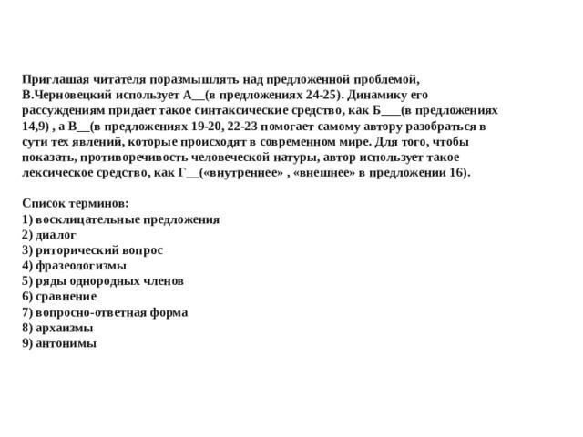 Приглашая читателя поразмышлять над предложенной проблемой, В.Черновецкий использует А__(в предложениях 24-25). Динамику его рассуждениям придает такое синтаксические средство, как Б___(в предложениях 14,9) , а В__(в предложениях 19-20, 22-23 помогает самому автору разобраться в сути тех явлений, которые происходят в современном мире. Для того, чтобы показать, противоречивость человеческой натуры, автор использует такое лексическое средство, как Г__(«внутреннее» , «внешнее» в предложении 16).   Список терминов:  1) восклицательные предложения  2) диалог  3) риторический вопрос  4) фразеологизмы  5) ряды однородных членов  6) сравнение  7) вопросно-ответная форма  8) архаизмы  9) антонимы