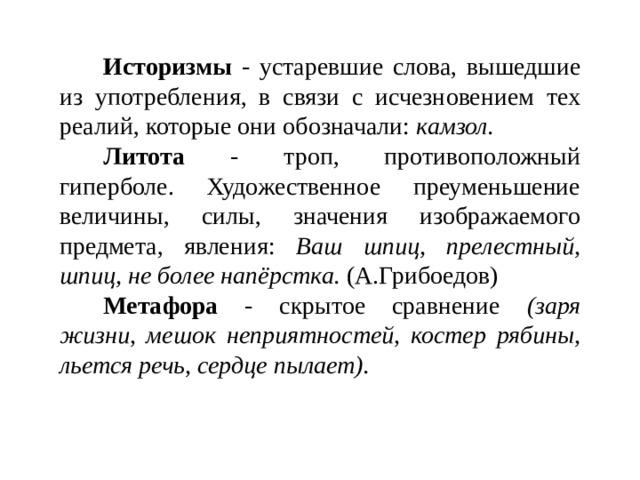 Историзмы - устаревшие слова, вышедшие из употребления, в связи с исчезновением тех реалий, которые они обозначали: камзол. Литота - троп, противоположный гиперболе. Художественное преуменьшение величины, силы, значения изображаемого предмета, явления: Ваш шпиц, прелестный, шпиц, не более напёрстка. (А.Грибоедов) Метафора - скрытое сравнение (заря жизни, мешок неприятностей, костер рябины, льется речь, сердце пылает).