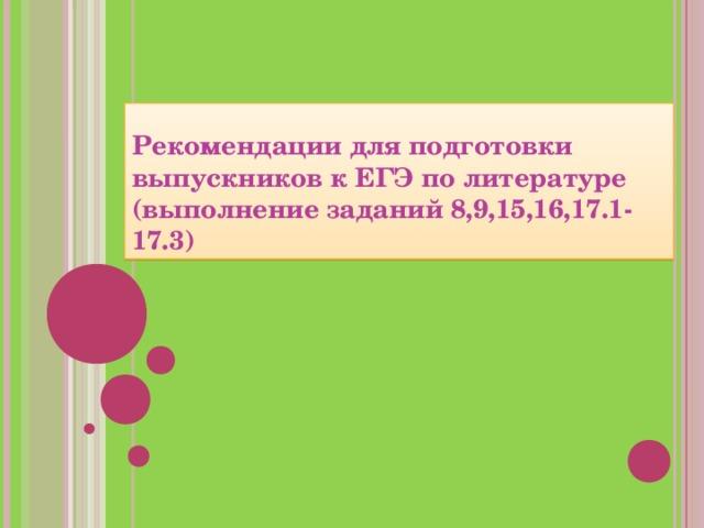 Рекомендации для подготовки выпускников к ЕГЭ по литературе   (выполнение заданий 8,9,15,16,17.1-17.3)