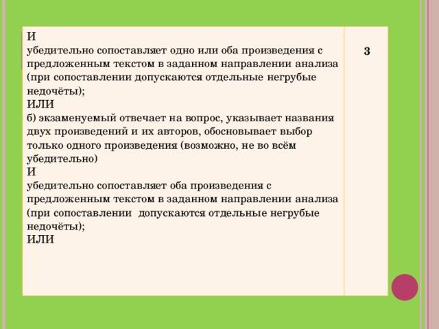 И убедительно сопоставляет одно или оба произведения с предложенным текстом в заданном направлении анализа (при сопоставлении допускаются отдельные негрубые недочёты); ИЛИ б) экзаменуемый отвечает на вопрос, указывает названия двух произведений и их авторов, обосновывает выбор только одного произведения (возможно, не во всём убедительно) И убедительно сопоставляет оба произведения с предложенным текстом в заданном направлении анализа (при сопоставлении допускаются отдельные негрубые недочёты); ИЛИ   3