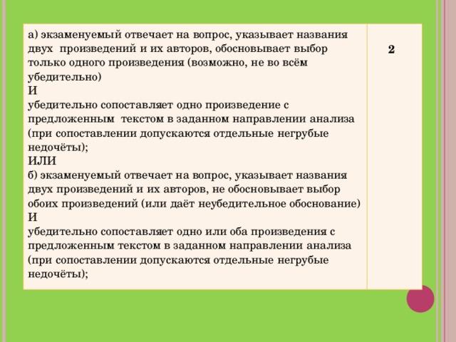 а) экзаменуемый отвечает на вопрос, указывает названия двух произведений и их авторов, обосновывает выбор только одного произведения (возможно, не во всём убедительно) И убедительно сопоставляет одно произведение с предложенным текстом в заданном направлении анализа (при сопоставлении допускаются отдельные негрубые недочёты); ИЛИ б) экзаменуемый отвечает на вопрос, указывает названия двух произведений и их авторов, не обосновывает выбор обоих произведений (или даёт неубедительное обоснование) И убедительно сопоставляет одно или оба произведения с предложенным текстом в заданном направлении анализа (при сопоставлении допускаются отдельные негрубые недочёты);   2