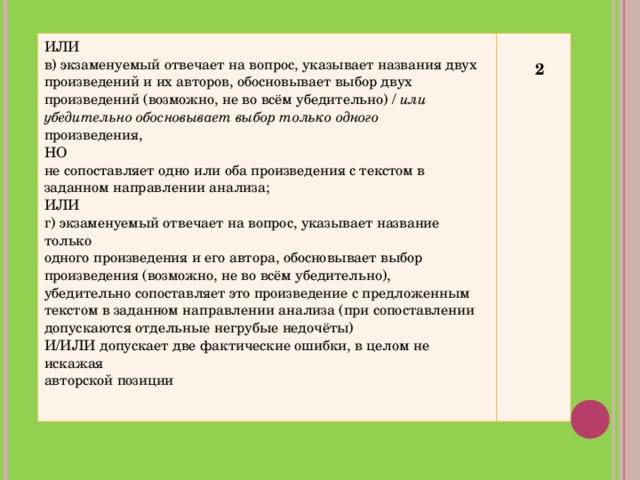 ИЛИ в) экзаменуемый отвечает на вопрос, указывает названия двух произведений и их авторов, обосновывает выбор двух произведений (возможно, не во всём убедительно) / или убедительно обосновывает выбор только одного произведения, НО не сопоставляет одно или оба произведения с текстом в заданном направлении анализа; ИЛИ г) экзаменуемый отвечает на вопрос, указывает название только одного произведения и его автора, обосновывает выбор произведения (возможно, не во всём убедительно), убедительно сопоставляет это произведение с предложенным текстом в заданном направлении анализа (при сопоставлении допускаются отдельные негрубые недочёты) И/ИЛИ допускает две фактические ошибки, в целом не искажая авторской позиции   2