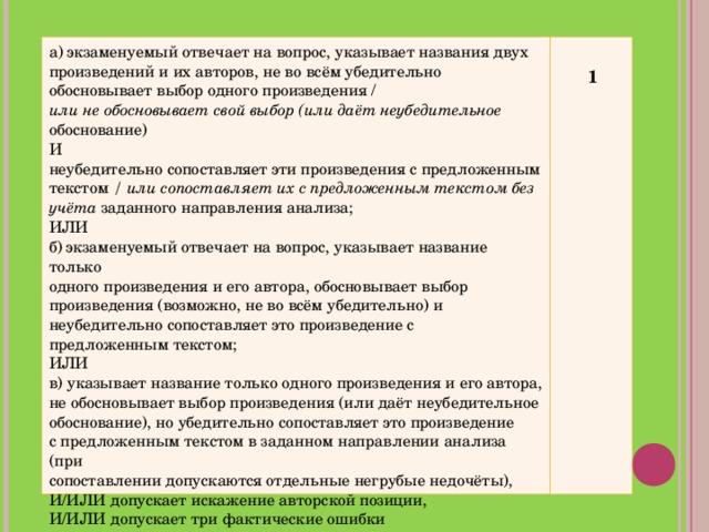 а) экзаменуемый отвечает на вопрос, указывает названия двух произведений и их авторов, не во всём убедительно обосновывает выбор одного произведения / или не обосновывает свой выбор (или даёт неубедительное обоснование) И неубедительно сопоставляет эти произведения с предложенным текстом / или сопоставляет их с предложенным текстом без учёта заданного направления анализа; ИЛИ б) экзаменуемый отвечает на вопрос, указывает название только одного произведения и его автора, обосновывает выбор произведения (возможно, не во всём убедительно) и неубедительно сопоставляет это произведение с предложенным текстом; ИЛИ в) указывает название только одного произведения и его автора, не обосновывает выбор произведения (или даёт неубедительное обоснование), но убедительно сопоставляет это произведение с предложенным текстом в заданном направлении анализа (при сопоставлении допускаются отдельные негрубые недочёты), И/ИЛИ допускает искажение авторской позиции, И/ИЛИ допускает три фактические ошибки   1