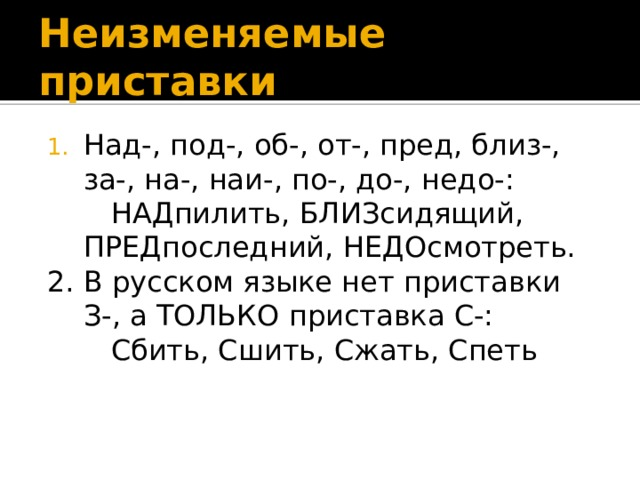Неизменяемые приставки Над-, под-, об-, от-, пред, близ-, за-, на-, наи-, по-, до-, недо-:  НАДпилить, БЛИЗсидящий, ПРЕДпоследний, НЕДОсмотреть. 2. В русском языке нет приставки З-, а ТОЛЬКО приставка С-:  Сбить, Сшить, Сжать, Спеть