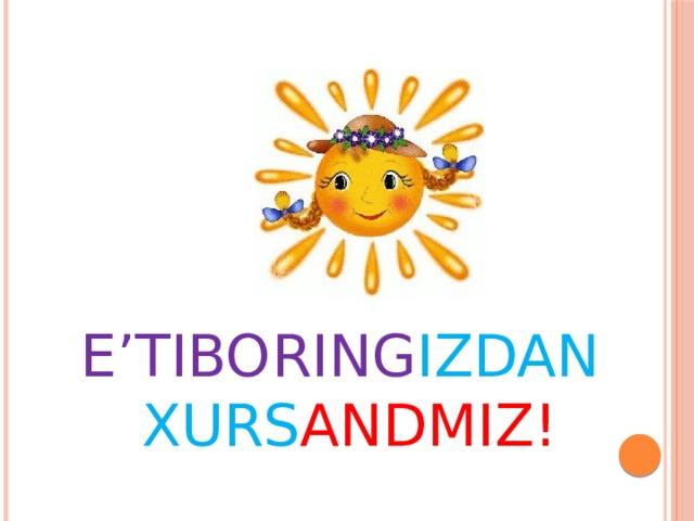 E'TIBORING IZDAN  XURS ANDMIZ!