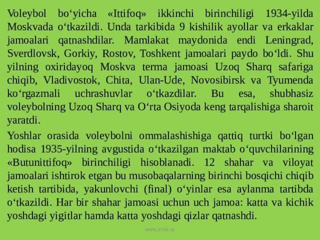 Voleybol bo'yicha «Ittifoq» ikkinchi birinchiligi 1934-yilda Moskvada o'tkazildi. Unda tarkibida 9 kishilik ayollar va erkaklar jamoalari qatnashdilar. Mamlakat maydonida endi Leningrad, Sverdlovsk, Gorkiy, Rostov, Toshkent jamoalari paydo bo'ldi. Shu yilning oxiridayoq Moskva terma jamoasi Uzoq Sharq safariga chiqib, Vladivostok, Chita, Ulan-Ude, Novosibirsk va Tyumenda ko'rgazmali uchrashuvlar o'tkazdilar. Bu esa, shubhasiz voleybolning Uzoq Sharq va O'rta Osiyoda keng tarqalishiga sharoit yaratdi. Yoshlar orasida voleybolni ommalashishiga qattiq turtki bo'lgan hodisa 1935-yilning avgustida o'tkazilgan maktab o'quvchilarining «Butunittifoq» birinchiligi hisoblanadi. 12 shahar va viloyat jamoalari ishtirok etgan bu musobaqalarning birinchi bosqichi chiqib ketish tartibida, yakunlovchi (final) o'yinlar esa aylanma tartibda o'tkazildi. Har bir shahar jamoasi uchun uch jamoa: katta va kichik yoshdagi yigitlar hamda katta yoshdagi qizlar qatnashdi. www.arxiv.uz