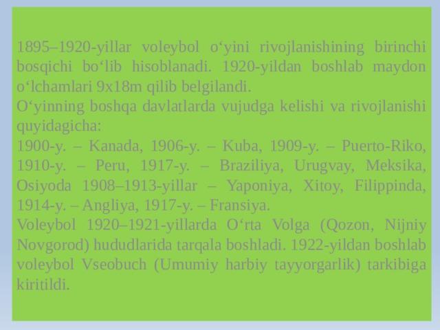 1895–1920-yillar voleybol o'yini rivojlanishining birinchi bosqichi bo'lib hisoblanadi. 1920-yildan boshlab maydon o'lchamlari 9x18m qilib belgilandi. O'yinning boshqa davlatlarda vujudga kelishi va rivojlanishi quyidagicha: 1900-y. – Kanada, 1906-y. – Kuba, 1909-y. – Puerto-Riko, 1910-y. – Peru, 1917-y. – Braziliya, Urugvay, Meksika, Osiyoda 1908–1913-yillar – Yaponiya, Xitoy, Filippinda, 1914-y. – Angliya, 1917-y. – Fransiya. Voleybol 1920–1921-yillarda O'rta Volga ( q ozon, Nijniy Novgorod) hududlarida tarqala boshladi. 1922-yildan boshlab voleybol Vseobuch (Umumiy harbiy tayyorgarlik) tarkibiga kiritildi.