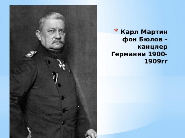 Карл Мартин фон Бюлов – канцлер Германии 1900-1909гг
