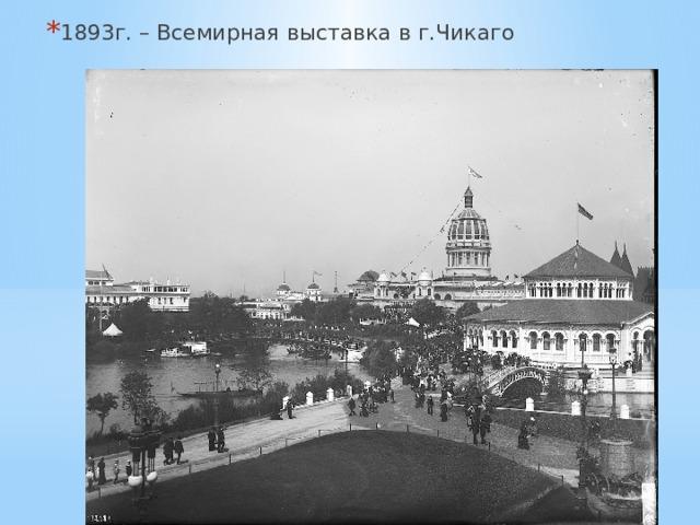 1893г. – Всемирная выставка в г.Чикаго