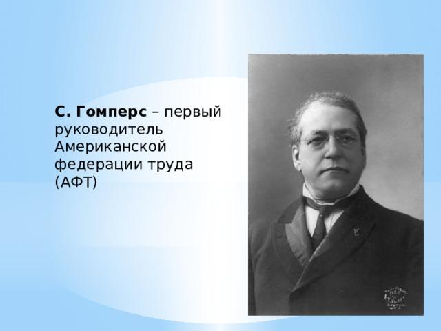 С. Гомперс – первый руководитель Американской федерации труда (АФТ)