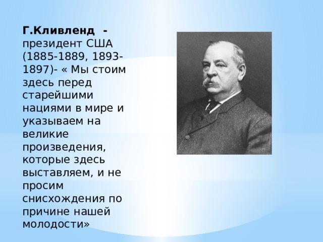 Г.Кливленд - президент США (1885-1889, 1893-1897)- « Мы стоим здесь перед старейшими нациями в мире и указываем на великие произведения, которые здесь выставляем, и не просим снисхождения по причине нашей молодости»