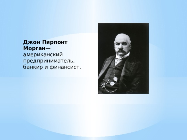 Джон Пирпонт Морган— американский предприниматель, банкир и финансист.