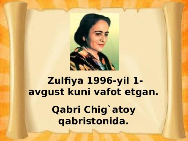Zulfiya 1996-yil 1-avgust kuni vafot etgan.  Qabri Chig`atoy qabristonida.