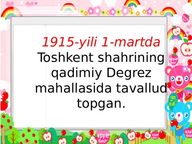 1915-yili 1-martda Toshkent shahrining qadimiy Degrez mahallasida tavallud topgan.