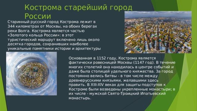 Кострома старейший город России   Старинный русский город Кострома лежит в 344 километрах от Москвы, на обоих берегах реки Волга. Кострома является частью «Золотого кольца России»: в этот туристический маршрут включено лишь около десятка городов, сохранивших наиболее уникальные памятники истории и архитектуры Основанная в 1152 году, Кострома является фактически ровесницей Москвы (1147 год). В течение многих столетий она находилась в центре событий и даже была столицей удельного княжества. За город постоянно велись битвы - в том числе между древнерусскими князьями, желавшими здесь править. В XIII-XIV веках для защиты подступов к Костроме были возведены укрепленные монастыри; в их числе - мужской Свято-Троицкий Ипатьевский монастырь.