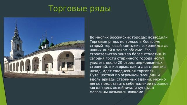 Торговые ряды   Во многих российских городах возводили Торговые ряды, но только в Костроме старый торговый комплекс сохранился до наших дней в таком объеме. Его строительство заняло более столетия. И сегодня гости старинного города могут увидеть около 20 отреставрированных строений, в которых, как и два столетия назад, идет ежедневная торговля. Путешествуя по огромной площади и вдоль аркады старинных зданий, можно легко представить себе далекое прошлое, когда здесь хозяйничали купцы, а магазины называли лавками.