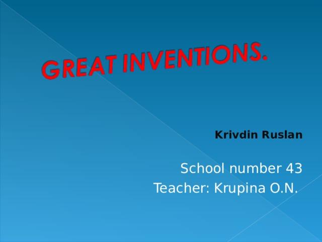Krivdin Ruslan  S chool number 43 Teacher: Krupina O.N.