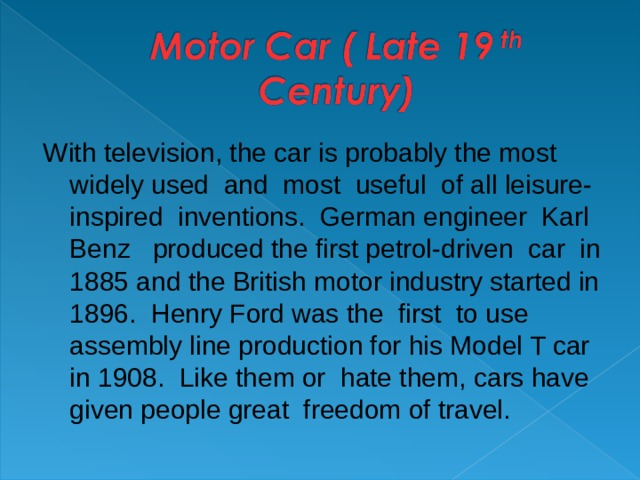 With television , the car is probably the most widely used and most useful of all leisure- inspired inventions. German engineer Karl Benz produced the first petrol-driven car in 1885 and the British motor industry started in 1896. Henry Ford was the first to use assembly line production for his Model T car in 1908. Like them or hate them , cars have given people great freedom of travel.