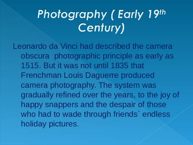 Leonardo da Vinci had described the camera obscura photographic principle as early as 1515. But it was not until 1835 that Frenchman Louis Daguerre produced camera photography. The system was gradually refined over the years, to the joy of happy snappers and the despair of those who had to wade through friends` endless holiday pictures.
