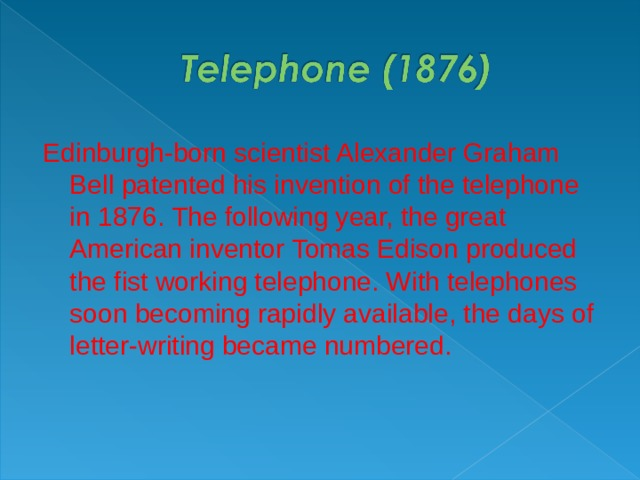 Edinburgh-born scientist Alexander Graham Bell patented his invention of the telephone in 1876. The following year, the great American inventor Tomas Edison produced the fist working telephone. With telephones soon becoming rapidly available, the days of letter-writing became numbered.