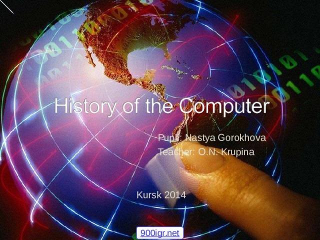 Pupil : Nastya Gorokhova  Teacher : O.N. Krupina Kursk 2014 900igr.net