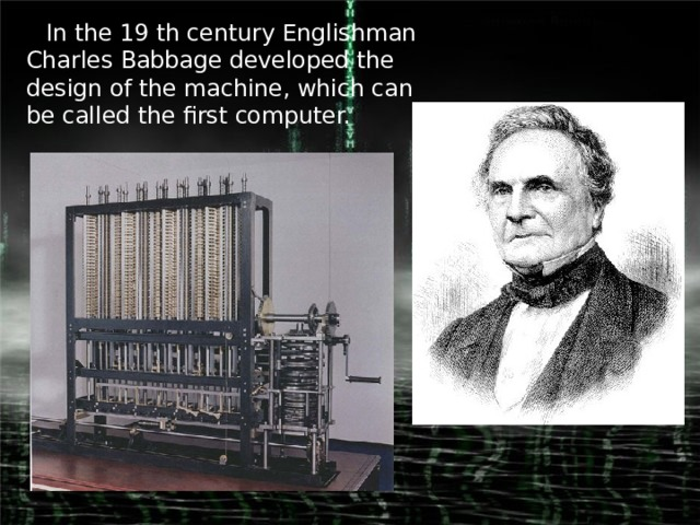In the 19 th century Englishman Charles Babbage developed the design of the machine, which can be called the first computer.