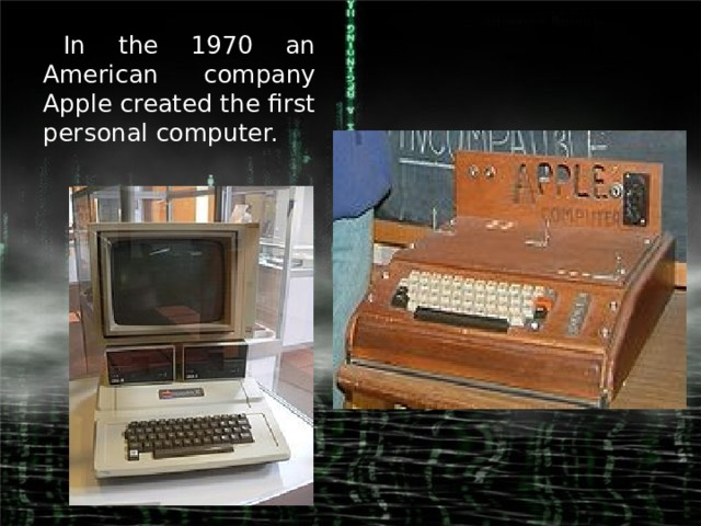 In the 1970 an American company Apple created the first personal computer.