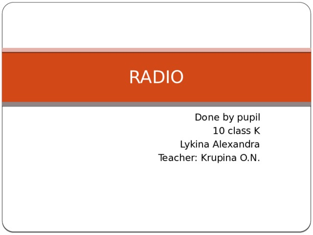 RADIO Done by pupil 10 class K Lykina Alexandra Teacher: Krupina O.N.