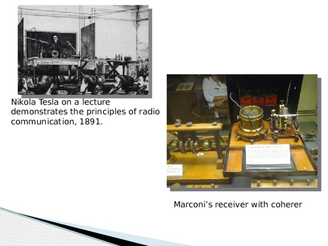 Nikola Tesla on a lecture demonstrates the principles of radio communication, 1891. Marconi's receiver with coherer