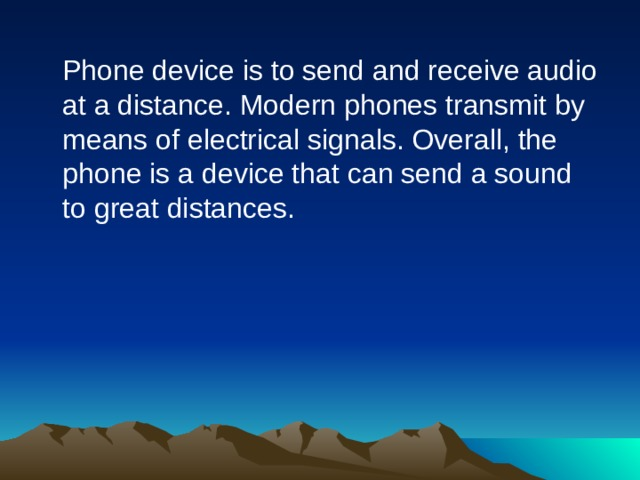 Phone device is to send and receive audio at a distance. Modern phones transmit by means of electrical signals. Overall, the phone is a device that can send a sound to great distances.