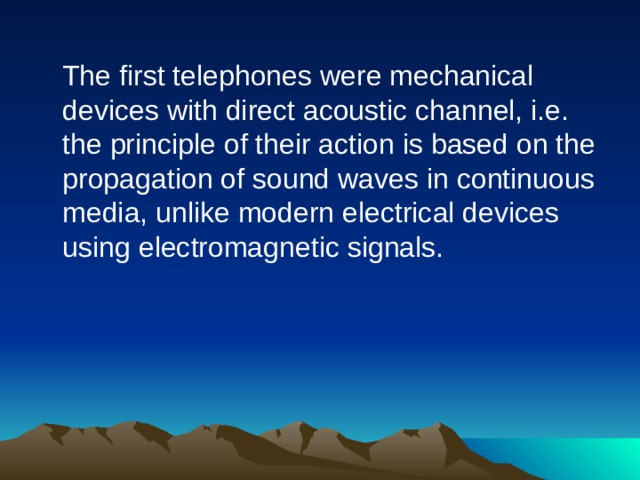 The first telephones were mechanical devices with direct acoustic channel, i.e. the principle of their action is based on the propagation of sound waves in continuous media, unlike modern electrical devices using electromagnetic signals.