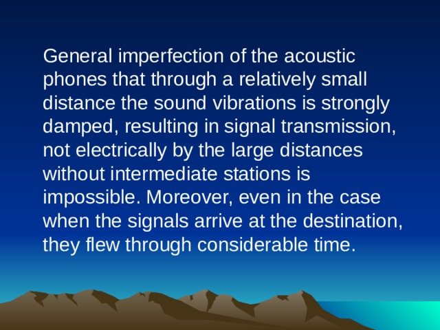 General imperfection of the acoustic phones that through a relatively small distance the sound vibrations is strongly damped, resulting in signal transmission, not electrically by the large distances without intermediate stations is impossible. Moreover, even in the case when the signals arrive at the destination, they flew through considerable time.