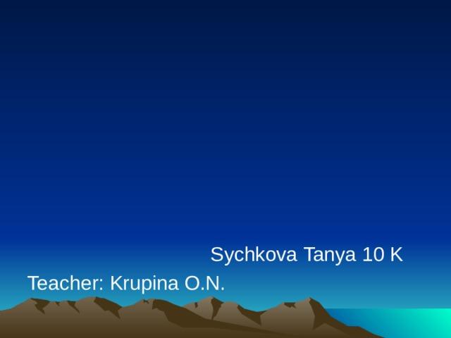 Sychkova Tanya 10 K Teacher: Krupina O.N.