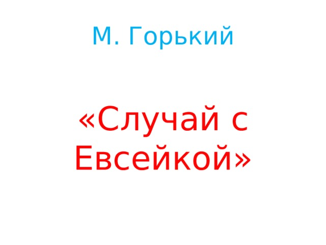 М. Горький    «Случай с Евсейкой»