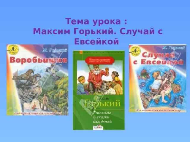 Тема урока :  Максим Горький. Случай с Евсейкой