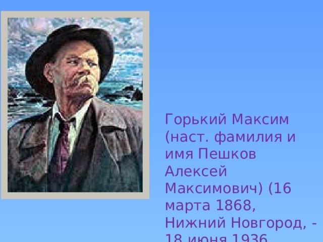 Горький Максим (наст. фамилия и имя Пешков Алексей Максимович) (16 марта 1868, Нижний Новгород, - 18 июня 1936, Горки, под Москвой).