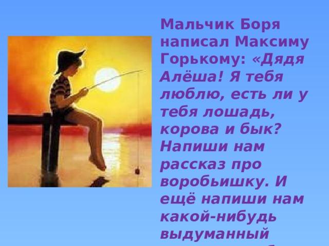 Мальчик Боря написал Максиму Горькому: «Дядя Алёша! Я тебя люблю, есть ли у тебя лошадь, корова и бык? Напиши нам рассказ про воробьишку. И ещё напиши нам какой-нибудь выдуманный рассказ, чтобы мальчик удил рыбу.