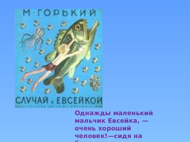 Однажды маленький мальчик Евсейка, — очень хороший человек!—сидя на берегу моря, удил рыбу.